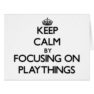 Keep Calm by focusing on Playthings Greeting Card