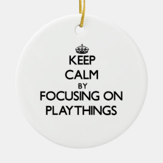 Keep Calm by focusing on Playthings Ornament