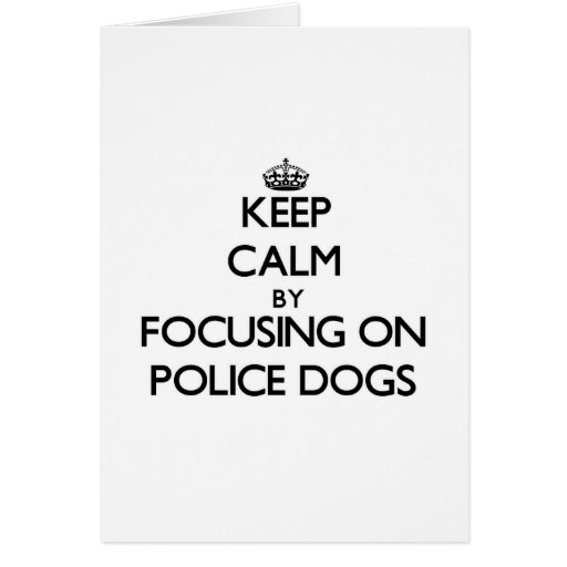 Keep Calm by focusing on Police Dogs Greeting Card