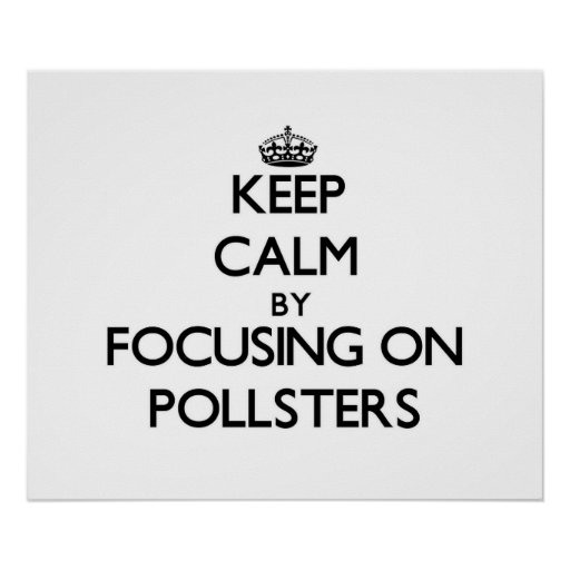 Keep Calm by focusing on Pollsters Posters