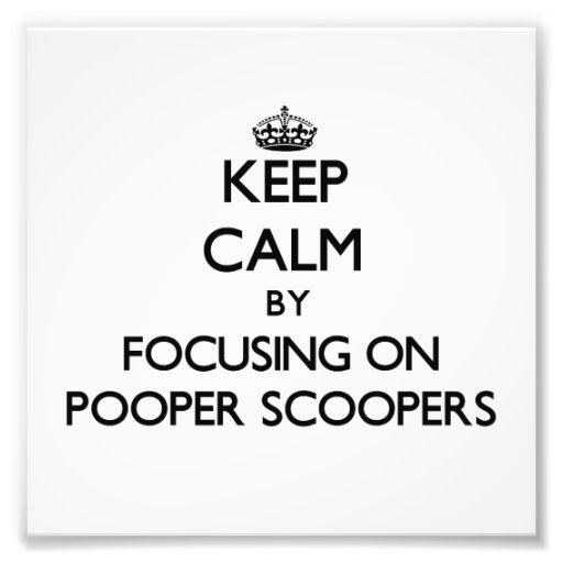 Keep Calm by focusing on Pooper Scoopers Photo