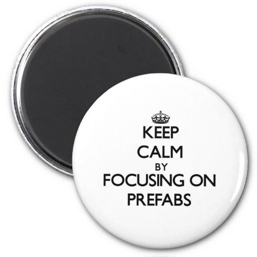 Keep Calm by focusing on Prefabs Refrigerator Magnet