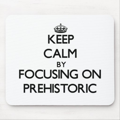Keep Calm by focusing on Prehistoric Mousepads