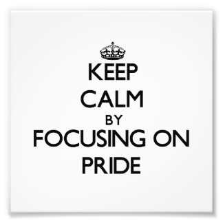Keep Calm by focusing on Pride Photographic Print