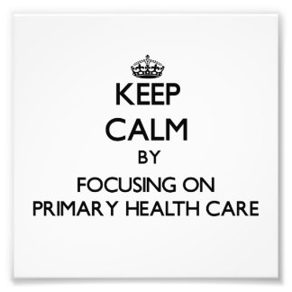 Keep calm by focusing on Primary Health Care Photographic Print