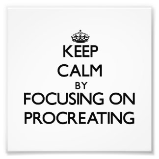 Keep Calm by focusing on Procreating Photo Print