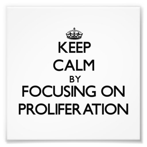 Keep Calm by focusing on Proliferation Photograph
