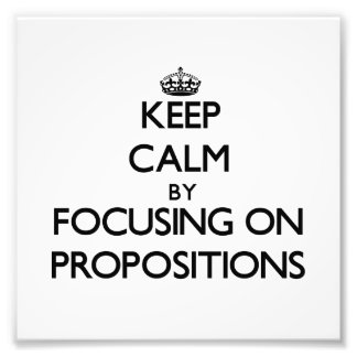 Keep Calm by focusing on Propositions Art Photo