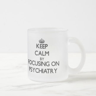 Keep Calm by focusing on Psychiatry Frosted Glass Mug