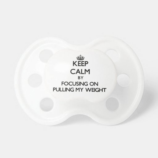 Keep Calm by focusing on Pulling My Weight Baby Pacifier