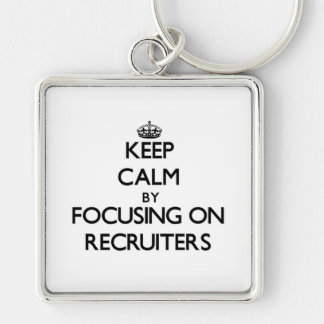 Keep Calm by focusing on Recruiters Keychains