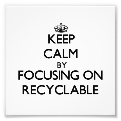 Keep Calm by focusing on Recyclable Art Photo