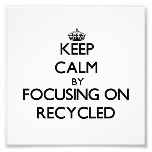 Keep Calm by focusing on Recycled Art Photo