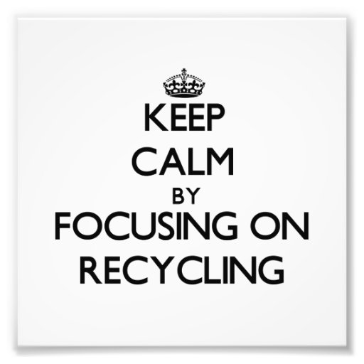 Keep Calm by focusing on Recycling Photo Art