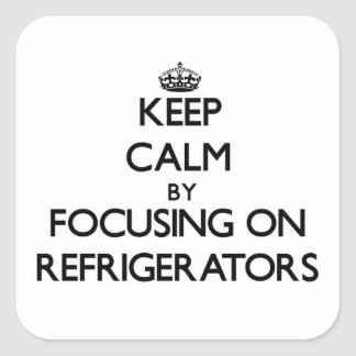 Keep Calm by focusing on Refrigerators Square Sticker