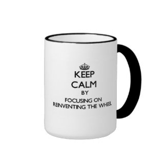 Keep Calm by focusing on Reinventing The Wheel Ringer Mug