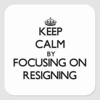 Keep Calm by focusing on Resigning Square Stickers