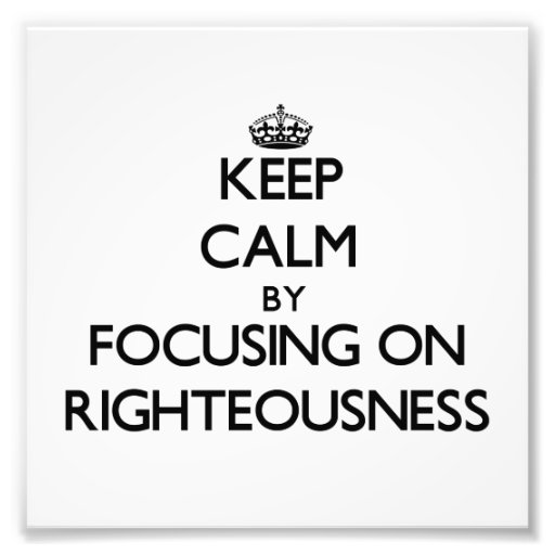 Keep Calm by focusing on Righteousness Photo Print