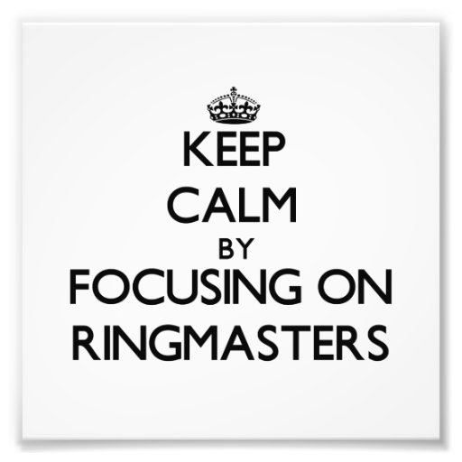 Keep Calm by focusing on Ringmasters Photo