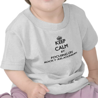 Keep Calm by focusing on Rocky Relationships Tshirts