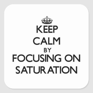 Keep Calm by focusing on Saturation Square Sticker