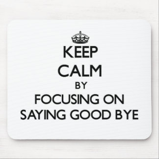 Keep Calm by focusing on Saying Good Bye Mousepad