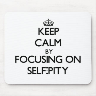 Keep Calm by focusing on Self-Pity Mousepad