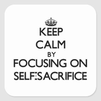 Keep Calm by focusing on Self-Sacrifice Square Sticker