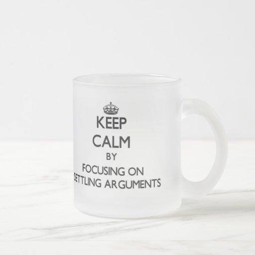 Keep Calm by focusing on Settling Arguments Coffee Mug