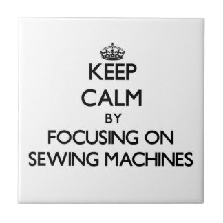 Keep Calm by focusing on Sewing Machines Tiles