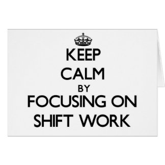 Keep Calm by focusing on Shift Work Greeting Card