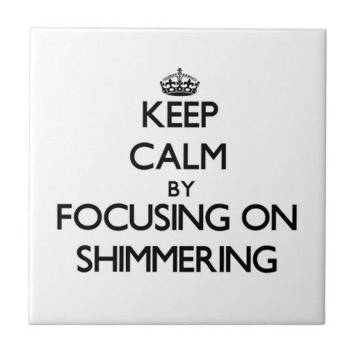 Keep Calm by focusing on Shimmering Ceramic Tiles