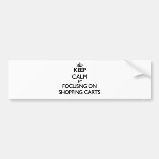 Keep Calm by focusing on Shopping Carts Bumper Sticker