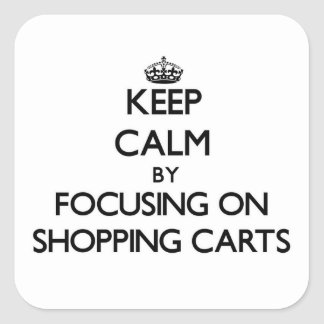 Keep Calm by focusing on Shopping Carts Square Sticker