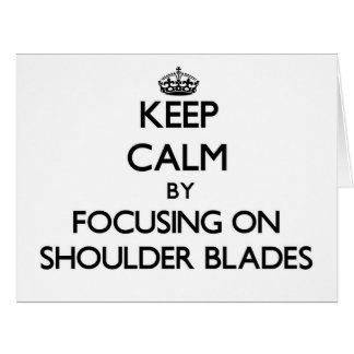 Keep Calm by focusing on Shoulder Blades Cards