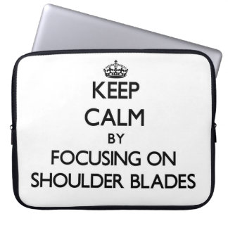 Keep Calm by focusing on Shoulder Blades Laptop Computer Sleeves