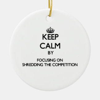 Keep Calm by focusing on Shredding The Competition Christmas Tree Ornament