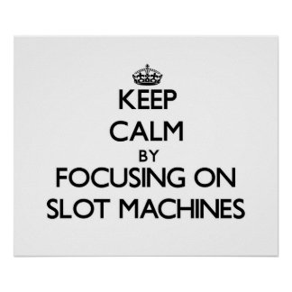 Keep Calm by focusing on Slot Machines Posters