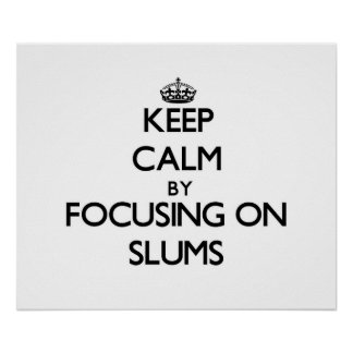 Keep Calm by focusing on Slums Posters