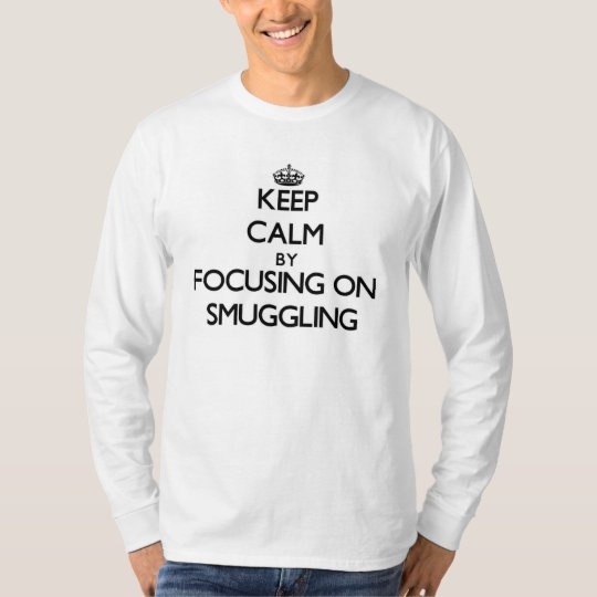 Keep Calm by focusing on Smuggling T-Shirt