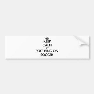 Keep Calm by focusing on Soccer Car Bumper Sticker