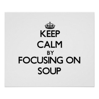 Keep Calm by focusing on Soup Posters