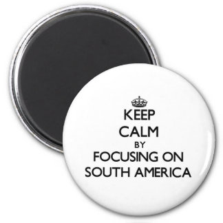 Keep Calm by focusing on South America Refrigerator Magnets