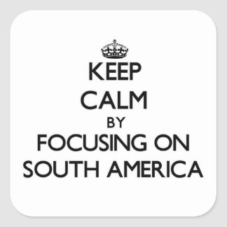 Keep Calm by focusing on South America Square Stickers