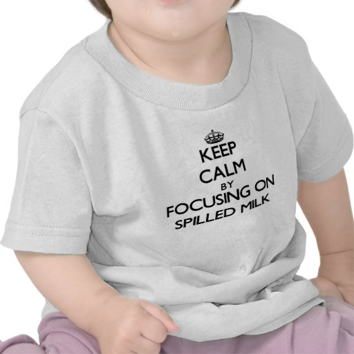 Keep Calm by focusing on Spilled Milk T Shirts