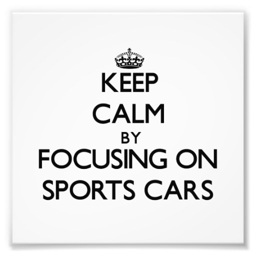 Keep Calm by focusing on Sports Cars Photograph