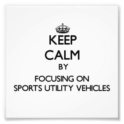 Keep Calm by focusing on Sports Utility Vehicles Photo Art