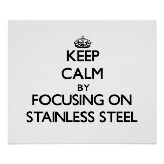 Keep Calm by focusing on Stainless Steel Poster