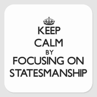 Keep Calm by focusing on Statesmanship Square Sticker