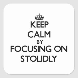 Keep Calm by focusing on Stolidly Square Stickers